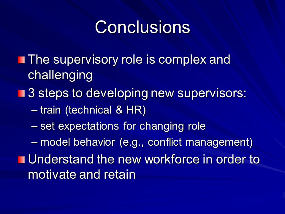 Conclusions The supervisory role is complex and challenging 3 steps to developing new supervisors: –train (technical & HR) –set expectations for changing role –model behavior (e.g., conflict management) Understand the new workforce in order to motivate and retain