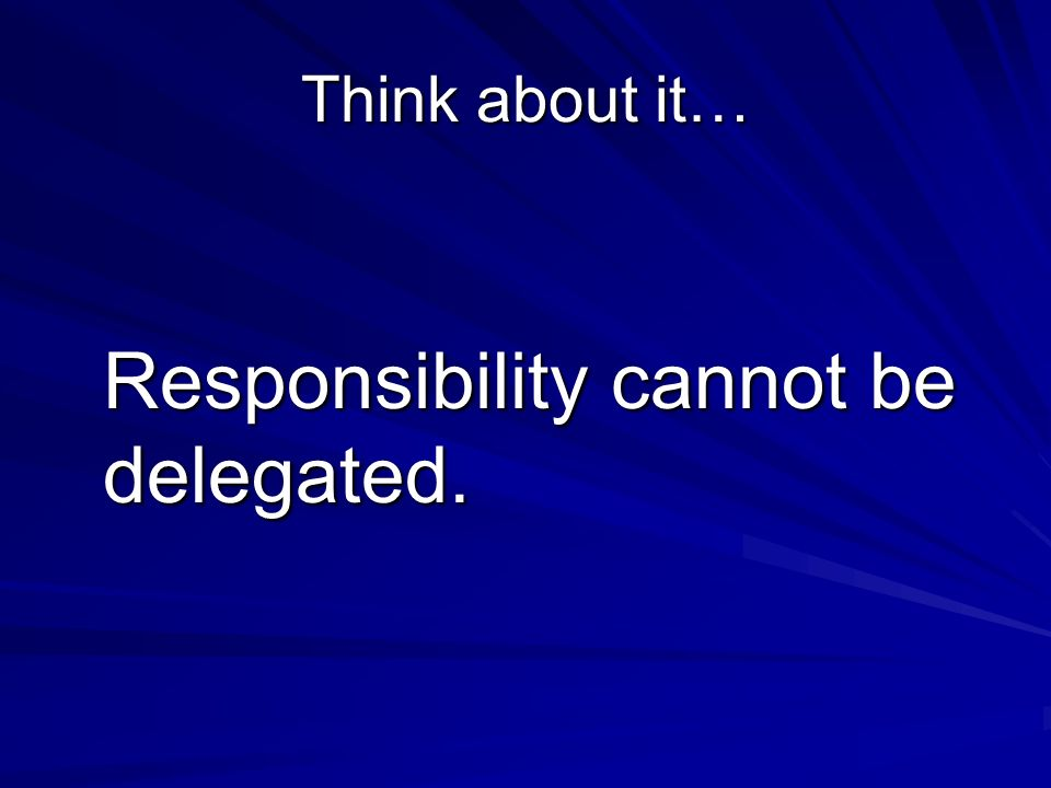 Think about it… Responsibility cannot be delegated.