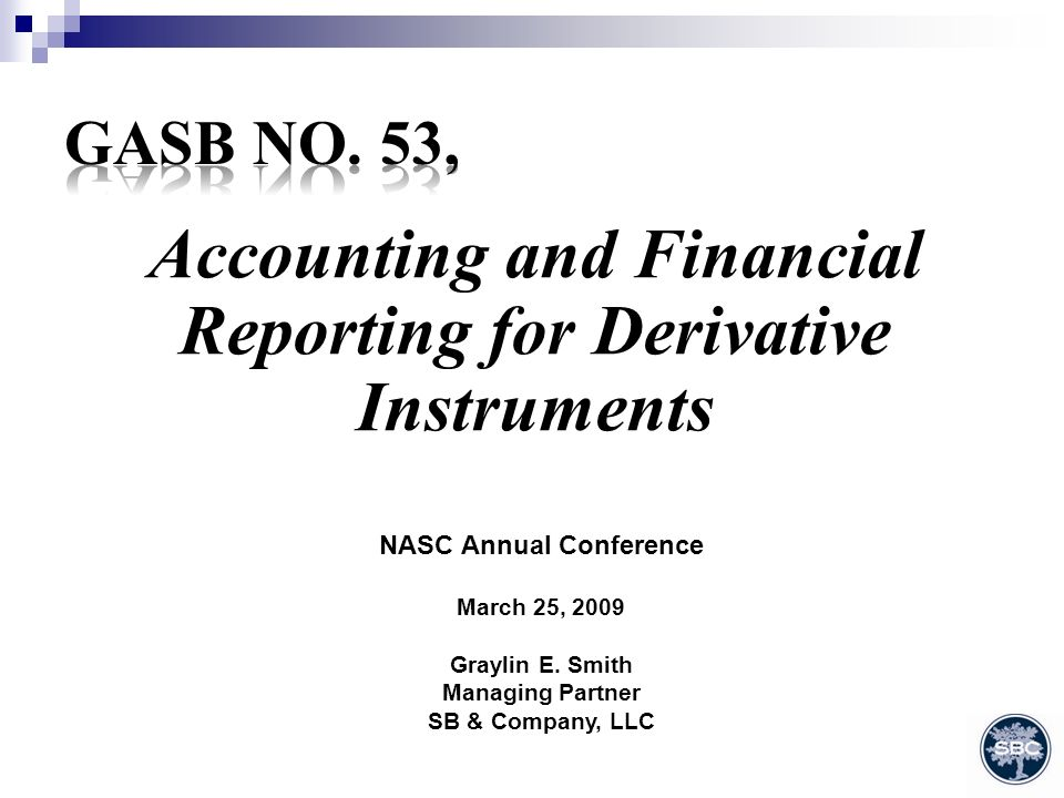 Accounting and Financial Reporting for Derivative Instruments NASC Annual Conference March 25, 2009 Graylin E.