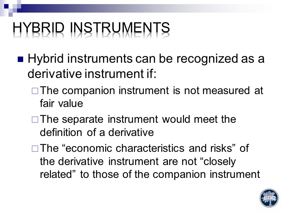Hybrid instruments can be recognized as a derivative instrument if: The companion instrument is not measured at fair value The separate instrument would meet the definition of a derivative The economic characteristics and risks of the derivative instrument are not closely related to those of the companion instrument