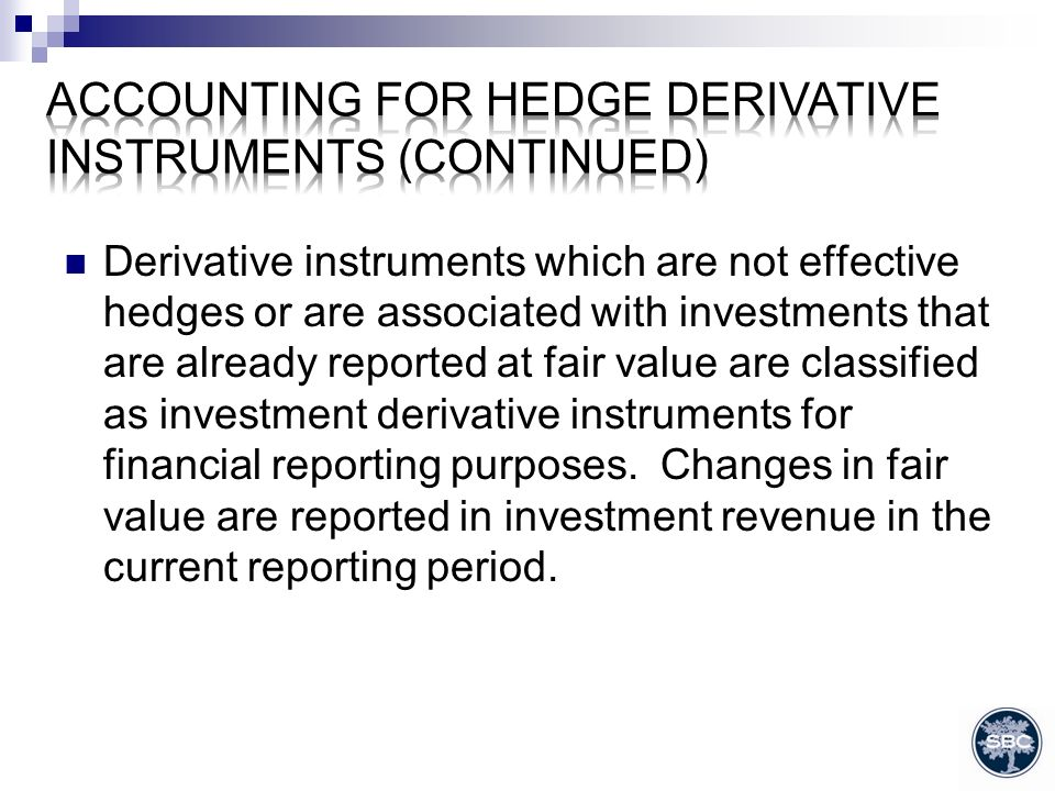 Derivative instruments which are not effective hedges or are associated with investments that are already reported at fair value are classified as investment derivative instruments for financial reporting purposes.