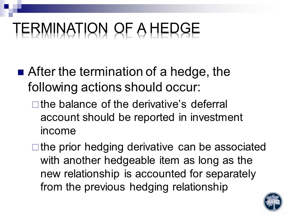 After the termination of a hedge, the following actions should occur: the balance of the derivatives deferral account should be reported in investment income the prior hedging derivative can be associated with another hedgeable item as long as the new relationship is accounted for separately from the previous hedging relationship