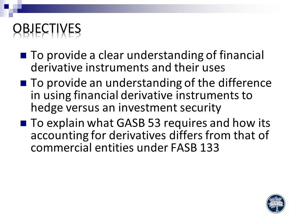 To provide a clear understanding of financial derivative instruments and their uses To provide an understanding of the difference in using financial derivative instruments to hedge versus an investment security To explain what GASB 53 requires and how its accounting for derivatives differs from that of commercial entities under FASB 133