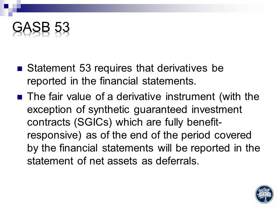 Statement 53 requires that derivatives be reported in the financial statements.