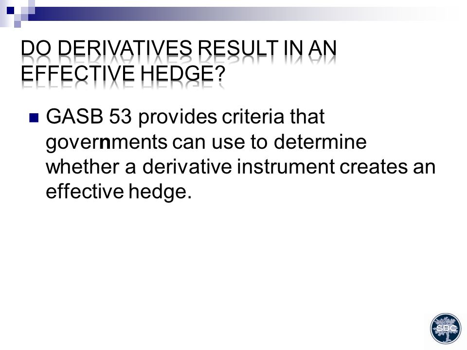 GASB 53 provides criteria that governments can use to determine whether a derivative instrument creates an effective hedge.