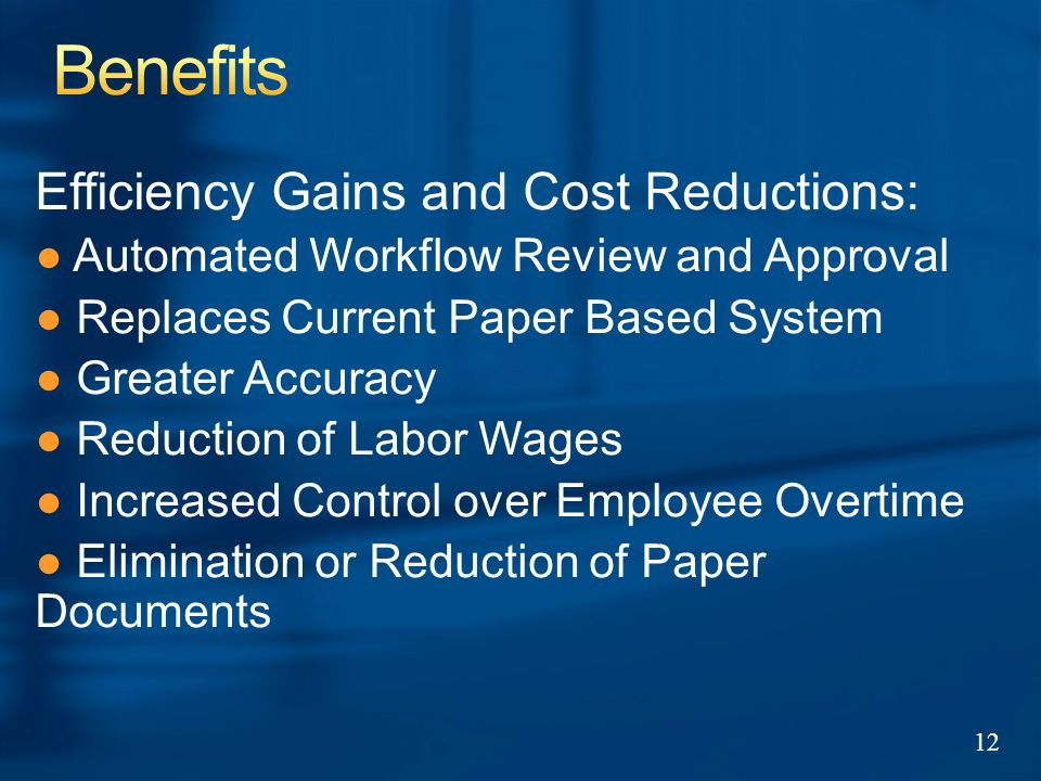 Efficiency Gains and Cost Reductions: Automated Workflow Review and Approval Replaces Current Paper Based System Greater Accuracy Reduction of Labor Wages Increased Control over Employee Overtime Elimination or Reduction of Paper Documents 12