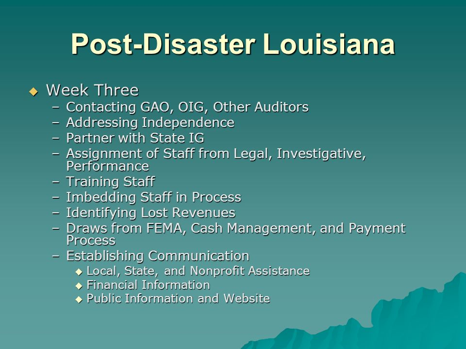 Post-Disaster Louisiana Week Three Week Three –Contacting GAO, OIG, Other Auditors –Addressing Independence –Partner with State IG –Assignment of Staff from Legal, Investigative, Performance –Training Staff –Imbedding Staff in Process –Identifying Lost Revenues –Draws from FEMA, Cash Management, and Payment Process –Establishing Communication Local, State, and Nonprofit Assistance Local, State, and Nonprofit Assistance Financial Information Financial Information Public Information and Website Public Information and Website