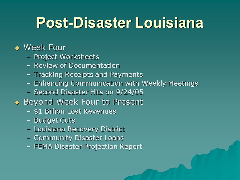 Post-Disaster Louisiana Week Four Week Four –Project Worksheets –Review of Documentation –Tracking Receipts and Payments –Enhancing Communication with Weekly Meetings –Second Disaster Hits on 9/24/05 Beyond Week Four to Present Beyond Week Four to Present –$1 Billion Lost Revenues –Budget Cuts –Louisiana Recovery District –Community Disaster Loans –FEMA Disaster Projection Report