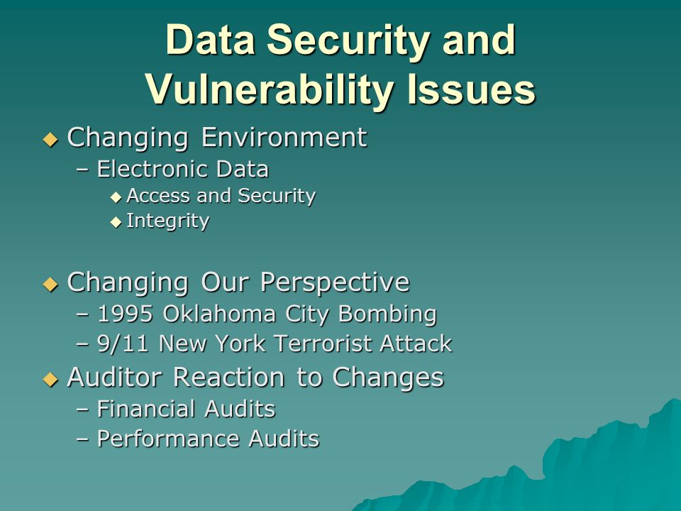 Data Security and Vulnerability Issues Changing Environment Changing Environment –Electronic Data Access and Security Access and Security Integrity Integrity Changing Our Perspective Changing Our Perspective –1995 Oklahoma City Bombing –9/11 New York Terrorist Attack Auditor Reaction to Changes Auditor Reaction to Changes –Financial Audits –Performance Audits