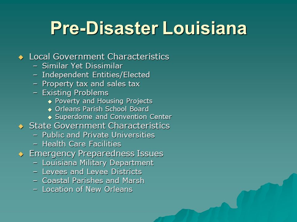 Pre-Disaster Louisiana Local Government Characteristics Local Government Characteristics –Similar Yet Dissimilar –Independent Entities/Elected –Property tax and sales tax –Existing Problems Poverty and Housing Projects Poverty and Housing Projects Orleans Parish School Board Orleans Parish School Board Superdome and Convention Center Superdome and Convention Center State Government Characteristics State Government Characteristics –Public and Private Universities –Health Care Facilities Emergency Preparedness Issues Emergency Preparedness Issues –Louisiana Military Department –Levees and Levee Districts –Coastal Parishes and Marsh –Location of New Orleans