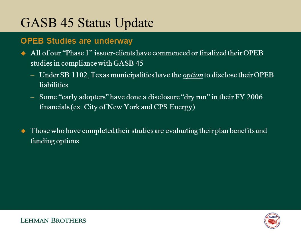 GASB 45 Status Update All of our Phase 1 issuer-clients have commenced or finalized their OPEB studies in compliance with GASB 45 –Under SB 1102, Texas municipalities have the option to disclose their OPEB liabilities –Some early adopters have done a disclosure dry run in their FY 2006 financials (ex.