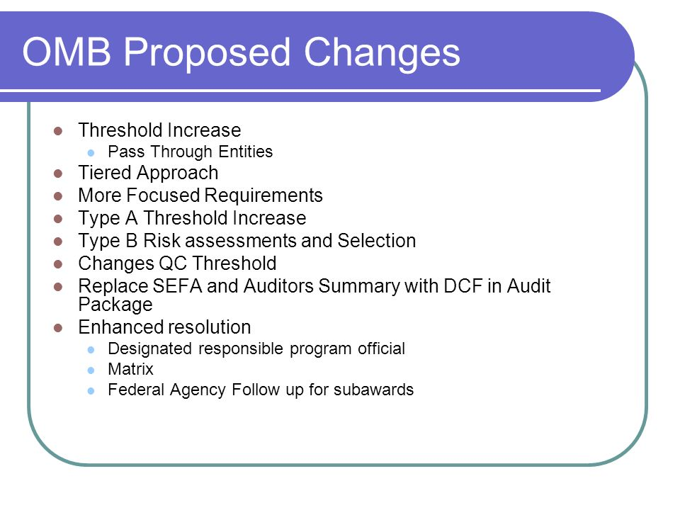 OMB Proposed Changes Threshold Increase Pass Through Entities Tiered Approach More Focused Requirements Type A Threshold Increase Type B Risk assessments and Selection Changes QC Threshold Replace SEFA and Auditors Summary with DCF in Audit Package Enhanced resolution Designated responsible program official Matrix Federal Agency Follow up for subawards