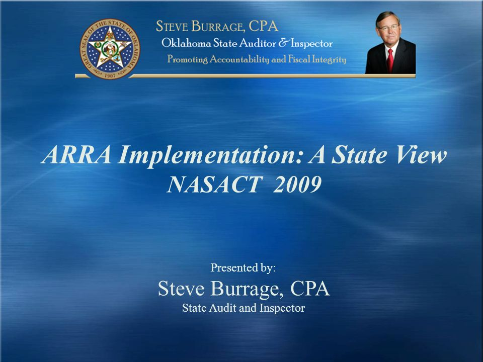 ARRA Implementation: A State View NASACT 2009 Presented by: Steve Burrage, CPA State Audit and Inspector