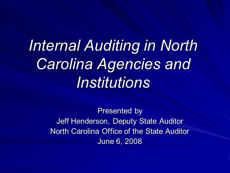 Internal Auditing in North Carolina Agencies and Institutions Presented by Jeff Henderson, Deputy State Auditor North Carolina Office of the State Auditor June 6, 2008
