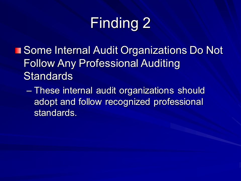 Finding 2 Some Internal Audit Organizations Do Not Follow Any Professional Auditing Standards –These internal audit organizations should adopt and follow recognized professional standards.