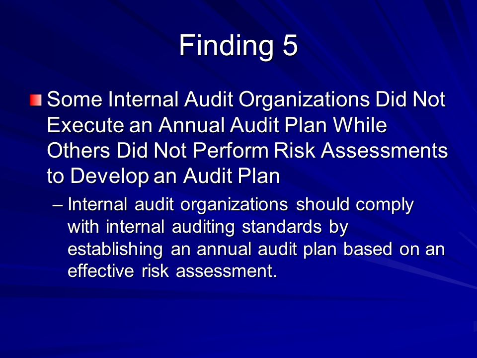 Finding 5 Some Internal Audit Organizations Did Not Execute an Annual Audit Plan While Others Did Not Perform Risk Assessments to Develop an Audit Plan –Internal audit organizations should comply with internal auditing standards by establishing an annual audit plan based on an effective risk assessment.