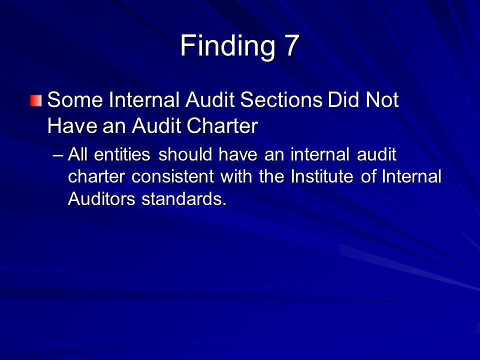 Finding 7 Some Internal Audit Sections Did Not Have an Audit Charter –All entities should have an internal audit charter consistent with the Institute of Internal Auditors standards.