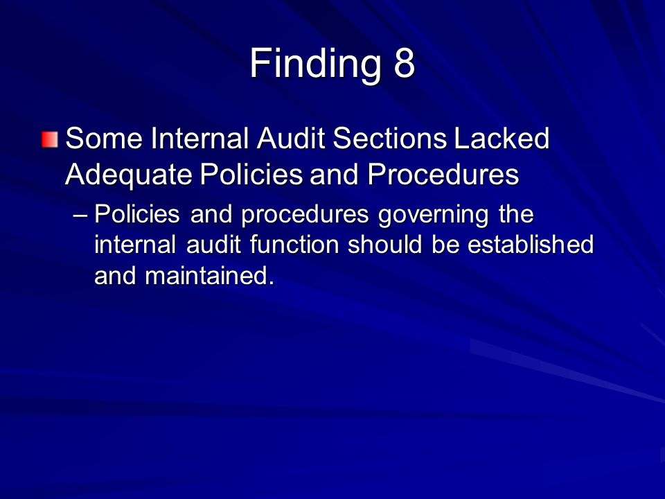 Finding 8 Some Internal Audit Sections Lacked Adequate Policies and Procedures –Policies and procedures governing the internal audit function should be established and maintained.