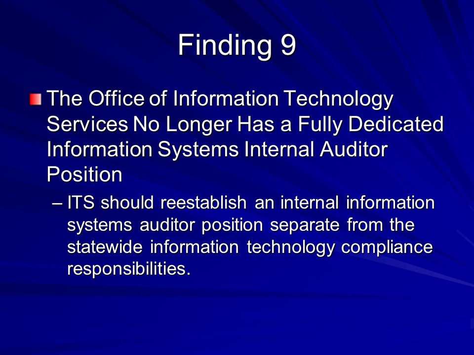 Finding 9 The Office of Information Technology Services No Longer Has a Fully Dedicated Information Systems Internal Auditor Position –ITS should reestablish an internal information systems auditor position separate from the statewide information technology compliance responsibilities.