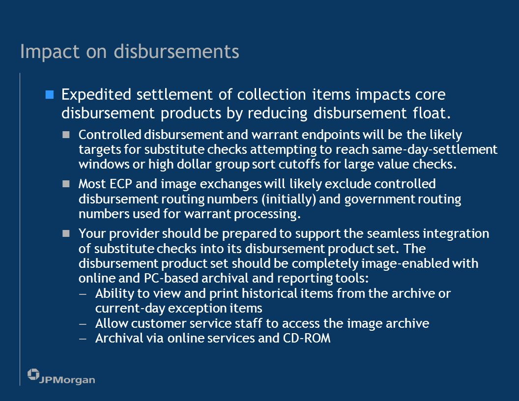 29 Impact on collections (contd.) Enhancements to wholesale and retail lockbox services Ability to expedite the clearing of items and pursue the optimal clearing channel, utilizing tools and methods discussed in the depository services section Extension of end-of-day processing windows Enhanced distributed capture solutions to also support integration of remittance data for Accounts Receivable posting Faster notification of return items, including integration of original remittance data and return item images