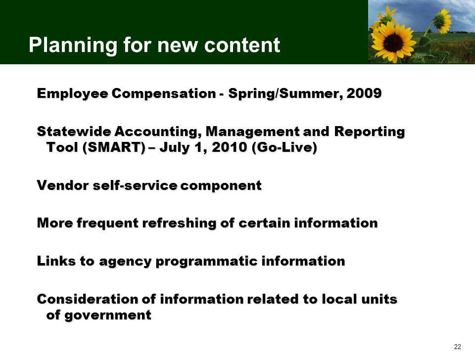 22 Planning for new content Employee Compensation - Spring/Summer, 2009 Statewide Accounting, Management and Reporting Tool (SMART) – July 1, 2010 (Go-Live) Vendor self-service component More frequent refreshing of certain information Links to agency programmatic information Consideration of information related to local units of government