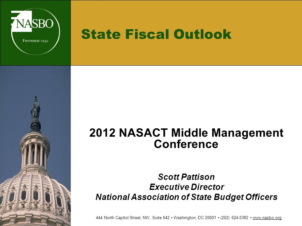 State Fiscal Outlook 2012 NASACT Middle Management Conference Scott Pattison Executive Director National Association of State Budget Officers 444 North Capitol Street, NW, Suite 642 Washington, DC (202)