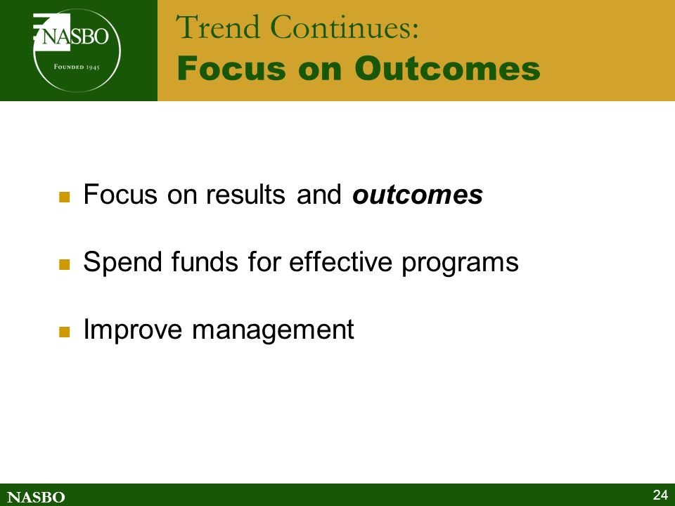 NASBO 24 Trend Continues: Focus on Outcomes Focus on results and outcomes Spend funds for effective programs Improve management