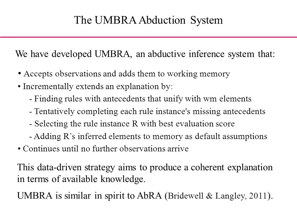 The UMBRA Abduction System Accepts observations and adds them to working memory Incrementally extends an explanation by: - Finding rules with antecedents that unify with wm elements - Tentatively completing each rule instance s missing antecedents - Selecting the rule instance R with best evaluation score - Adding Rs inferred elements to memory as default assumptions Continues until no further observations arrive We have developed UMBRA, an abductive inference system that: This data-driven strategy aims to produce a coherent explanation in terms of available knowledge.