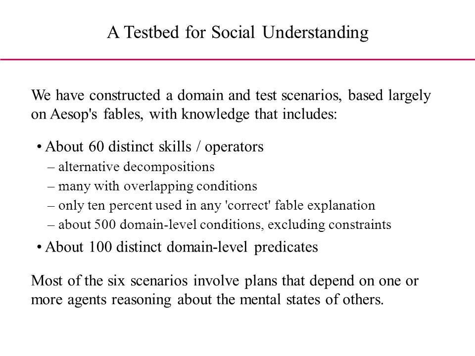 A Testbed for Social Understanding About 60 distinct skills / operators – alternative decompositions – many with overlapping conditions – only ten percent used in any correct fable explanation – about 500 domain-level conditions, excluding constraints About 100 distinct domain-level predicates We have constructed a domain and test scenarios, based largely on Aesop s fables, with knowledge that includes: Most of the six scenarios involve plans that depend on one or more agents reasoning about the mental states of others.