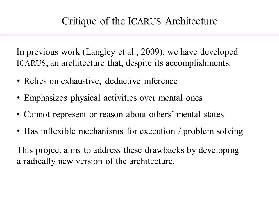 Critique of the I CARUS Architecture In previous work (Langley et al., 2009), we have developed I CARUS, an architecture that, despite its accomplishments: Relies on exhaustive, deductive inference Emphasizes physical activities over mental ones Cannot represent or reason about others mental states Has inflexible mechanisms for execution / problem solving This project aims to address these drawbacks by developing a radically new version of the architecture.