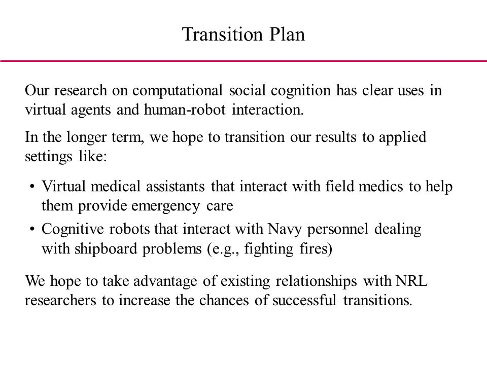 Transition Plan Virtual medical assistants that interact with field medics to help them provide emergency care Cognitive robots that interact with Navy personnel dealing with shipboard problems (e.g., fighting fires) Our research on computational social cognition has clear uses in virtual agents and human-robot interaction.