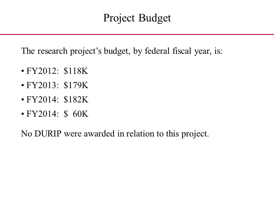 Project Budget The research projects budget, by federal fiscal year, is: FY2012: $118K FY2013: $179K FY2014: $182K FY2014: $ 60K No DURIP were awarded in relation to this project.