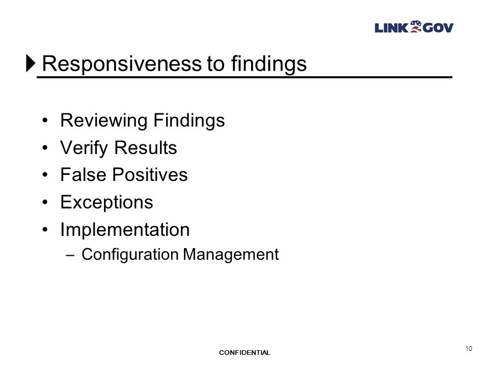 CONFIDENTIAL 10 Responsiveness to findings Reviewing Findings Verify Results False Positives Exceptions Implementation –Configuration Management