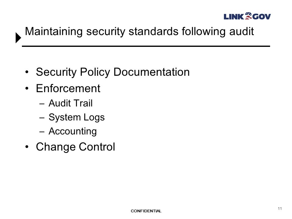 CONFIDENTIAL 11 Maintaining security standards following audit Security Policy Documentation Enforcement –Audit Trail –System Logs –Accounting Change Control