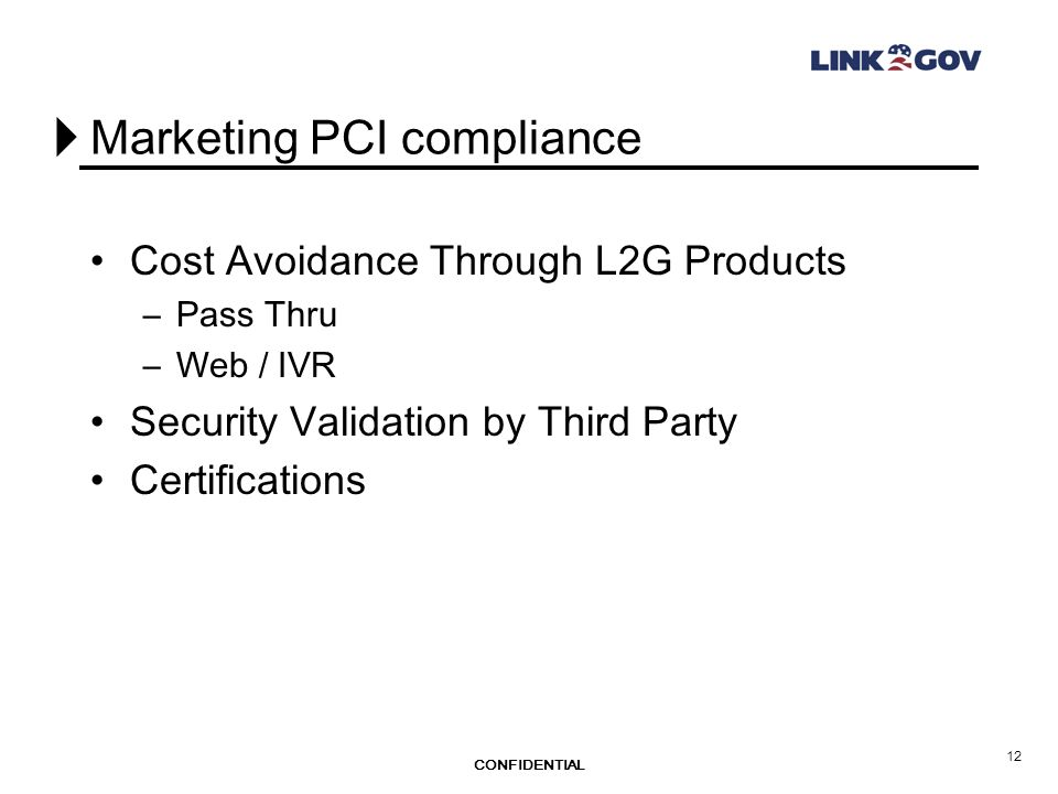 CONFIDENTIAL 12 Marketing PCI compliance Cost Avoidance Through L2G Products –Pass Thru –Web / IVR Security Validation by Third Party Certifications