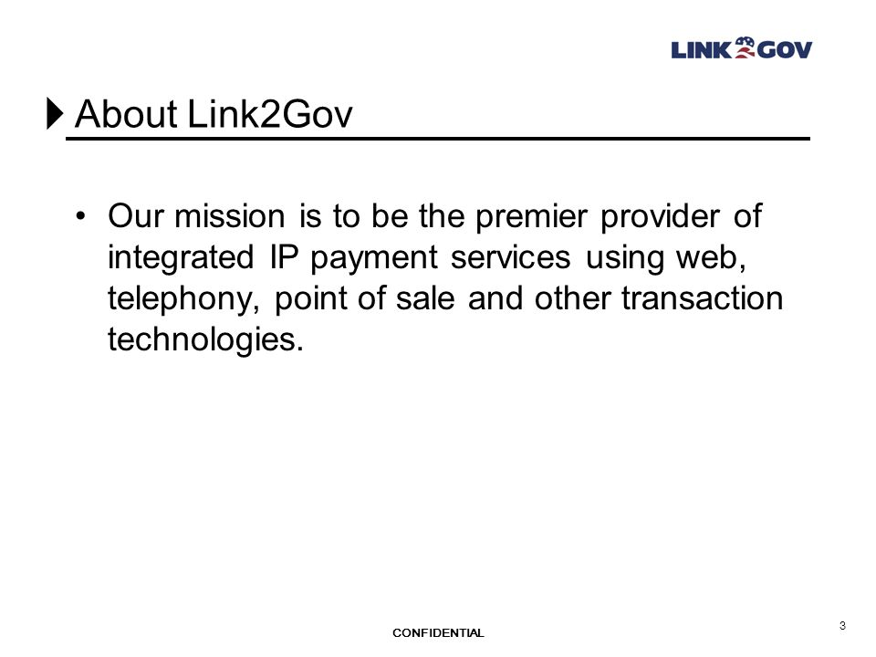CONFIDENTIAL 3 About Link2Gov Our mission is to be the premier provider of integrated IP payment services using web, telephony, point of sale and other transaction technologies.