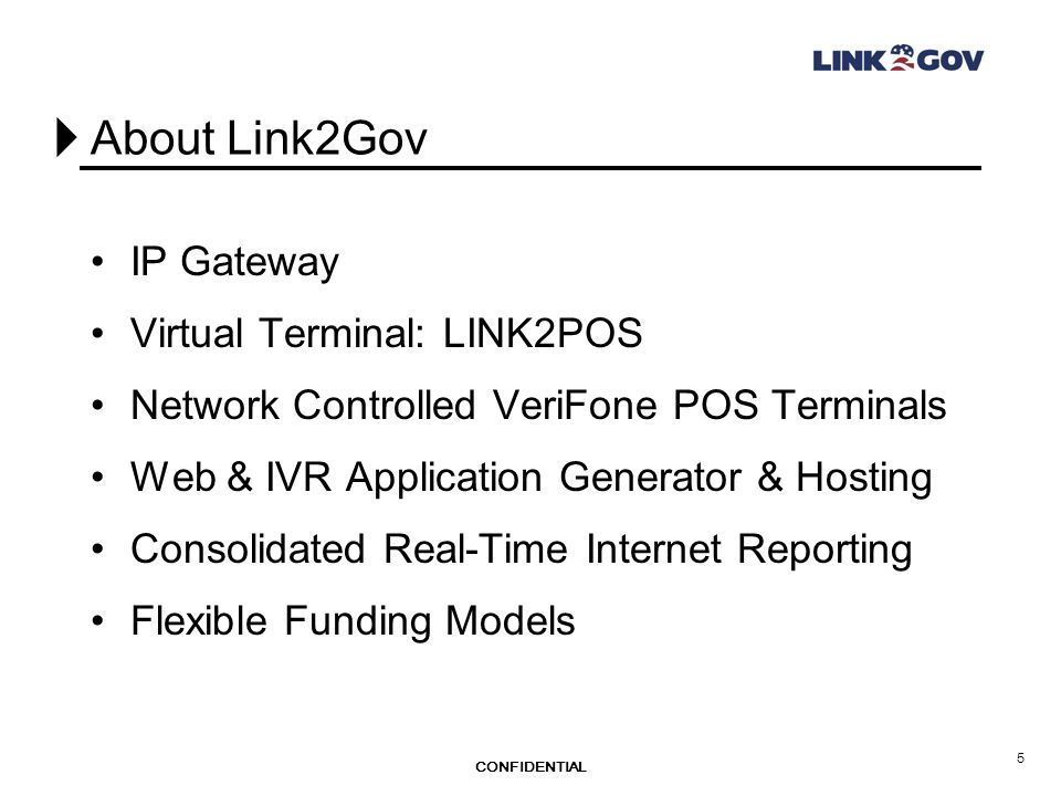 CONFIDENTIAL 5 About Link2Gov IP Gateway Virtual Terminal: LINK2POS Network Controlled VeriFone POS Terminals Web & IVR Application Generator & Hosting Consolidated Real-Time Internet Reporting Flexible Funding Models