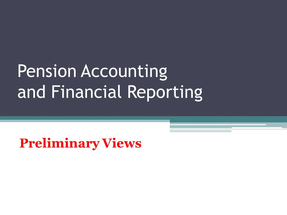 Pension Accounting and Financial Reporting Preliminary Views