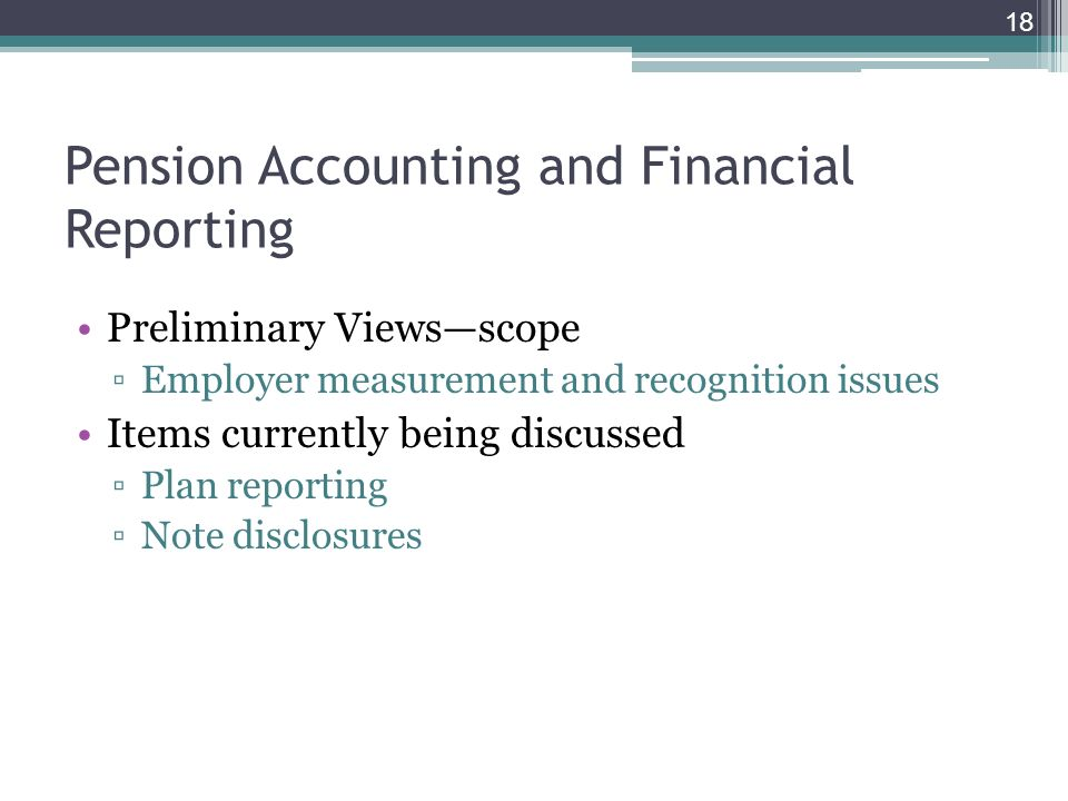Pension Accounting and Financial Reporting Preliminary Viewsscope Employer measurement and recognition issues Items currently being discussed Plan reporting Note disclosures 18