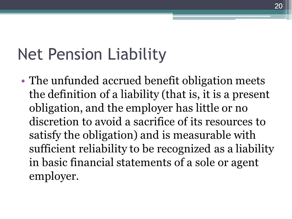 Net Pension Liability The unfunded accrued benefit obligation meets the definition of a liability (that is, it is a present obligation, and the employer has little or no discretion to avoid a sacrifice of its resources to satisfy the obligation) and is measurable with sufficient reliability to be recognized as a liability in basic financial statements of a sole or agent employer.