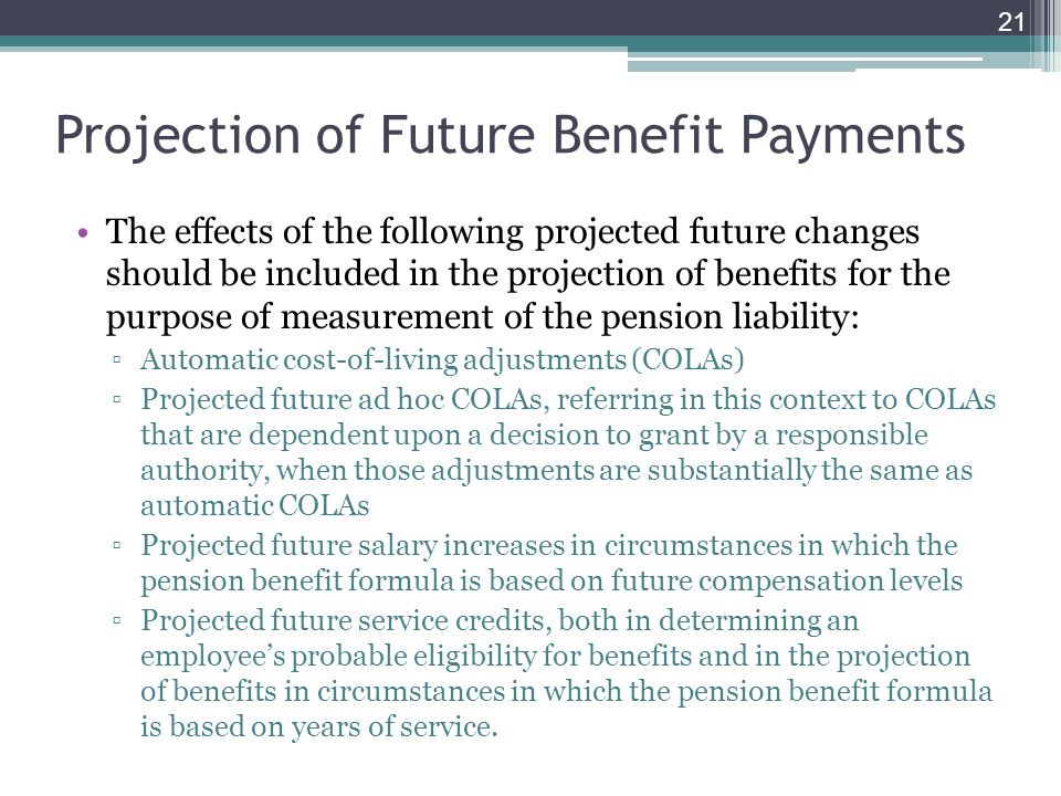 Projection of Future Benefit Payments The effects of the following projected future changes should be included in the projection of benefits for the purpose of measurement of the pension liability: Automatic cost-of-living adjustments (COLAs) Projected future ad hoc COLAs, referring in this context to COLAs that are dependent upon a decision to grant by a responsible authority, when those adjustments are substantially the same as automatic COLAs Projected future salary increases in circumstances in which the pension benefit formula is based on future compensation levels Projected future service credits, both in determining an employees probable eligibility for benefits and in the projection of benefits in circumstances in which the pension benefit formula is based on years of service.