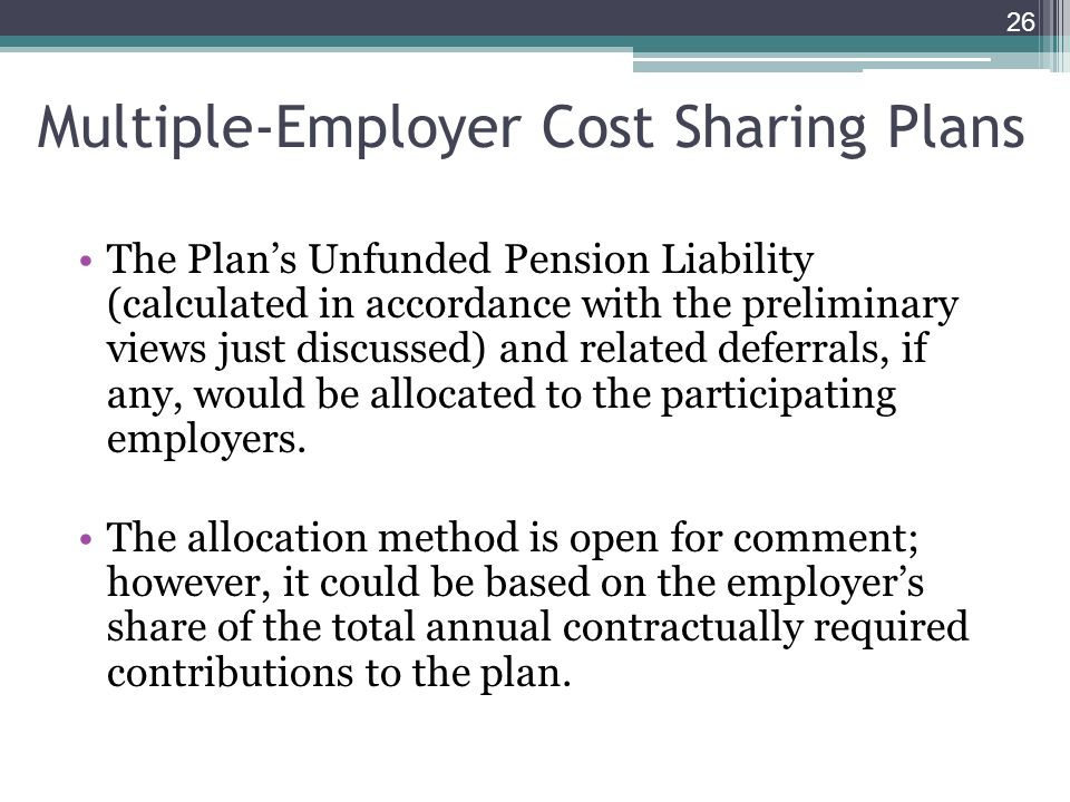 Multiple-Employer Cost Sharing Plans The Plans Unfunded Pension Liability (calculated in accordance with the preliminary views just discussed) and related deferrals, if any, would be allocated to the participating employers.