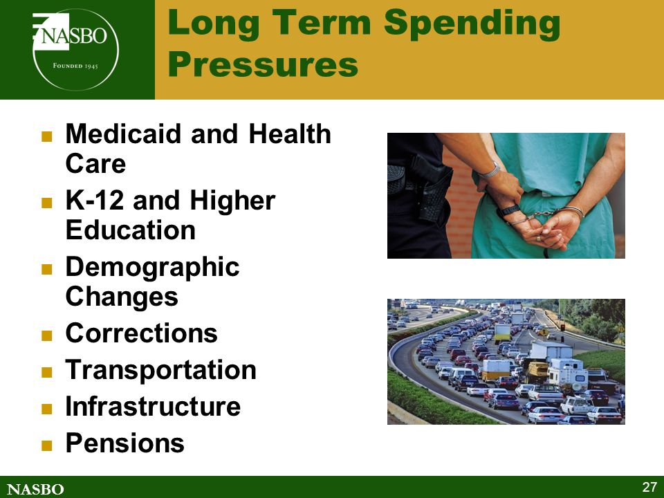 NASBO 27 Long Term Spending Pressures Medicaid and Health Care K-12 and Higher Education Demographic Changes Corrections Transportation Infrastructure Pensions