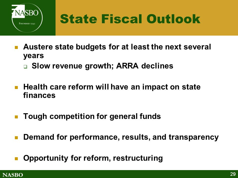NASBO 29 State Fiscal Outlook Austere state budgets for at least the next several years Slow revenue growth; ARRA declines Health care reform will have an impact on state finances Tough competition for general funds Demand for performance, results, and transparency Opportunity for reform, restructuring