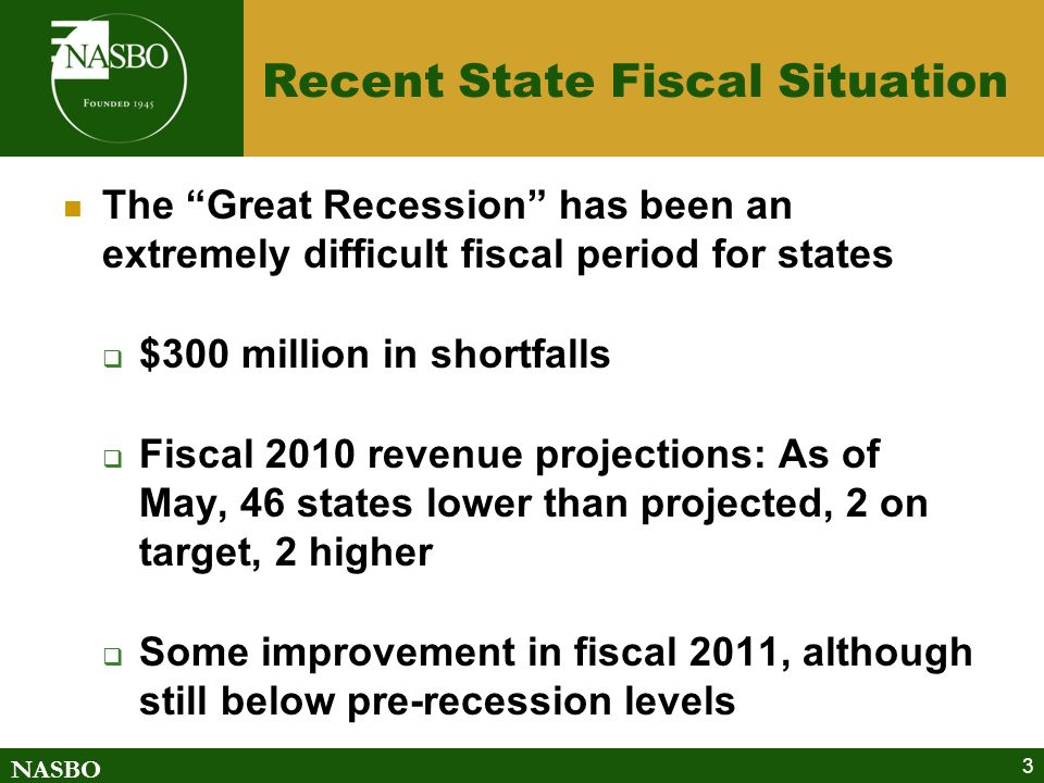NASBO 3 Recent State Fiscal Situation The Great Recession has been an extremely difficult fiscal period for states $300 million in shortfalls Fiscal 2010 revenue projections: As of May, 46 states lower than projected, 2 on target, 2 higher Some improvement in fiscal 2011, although still below pre-recession levels