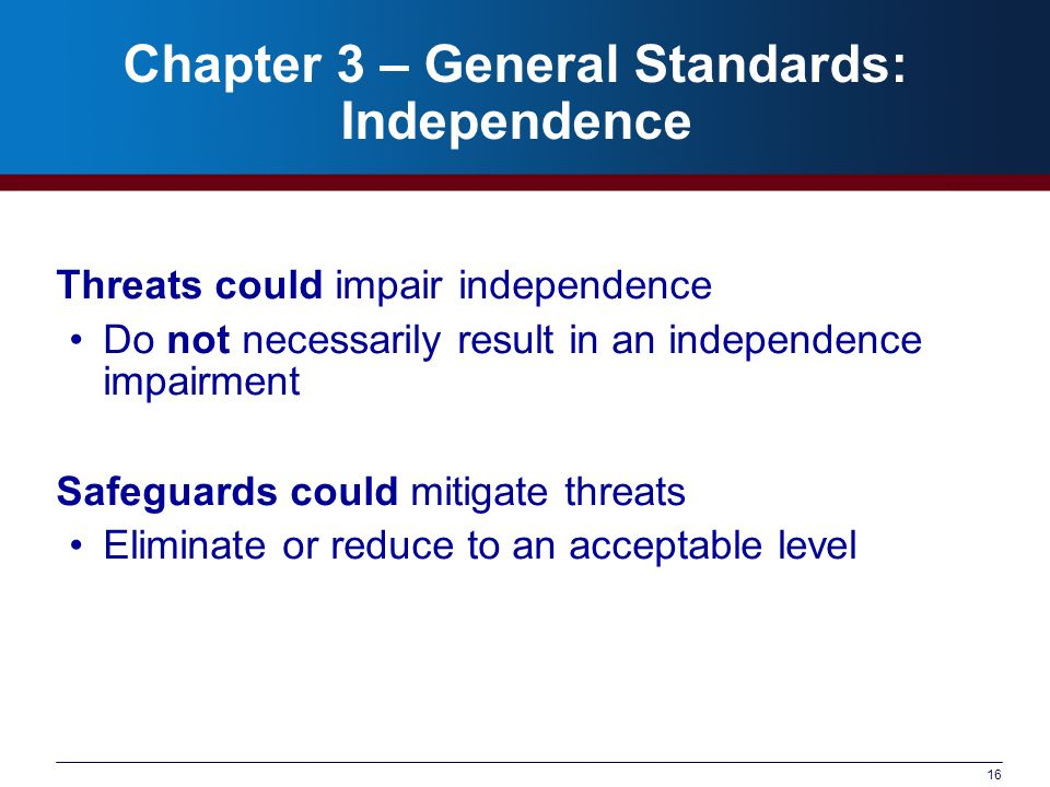 16 Chapter 3 – General Standards: Independence Threats could impair independence Do not necessarily result in an independence impairment Safeguards could mitigate threats Eliminate or reduce to an acceptable level