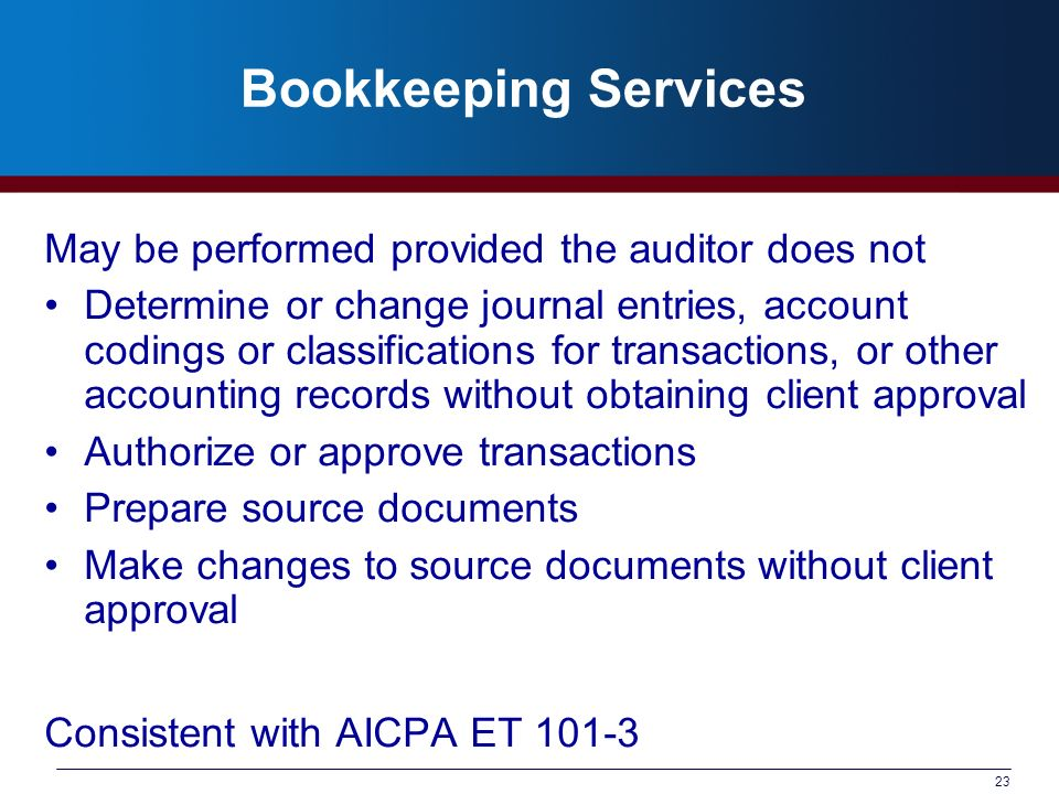 23 Bookkeeping Services May be performed provided the auditor does not Determine or change journal entries, account codings or classifications for transactions, or other accounting records without obtaining client approval Authorize or approve transactions Prepare source documents Make changes to source documents without client approval Consistent with AICPA ET 101-3