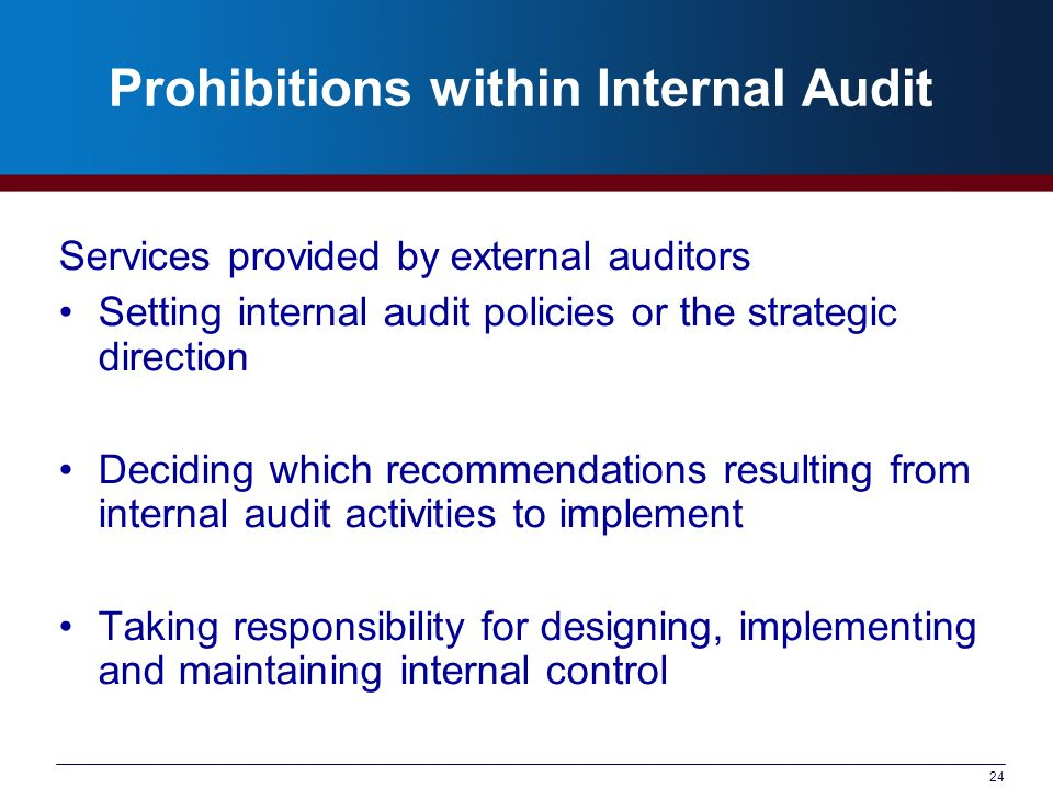 24 Prohibitions within Internal Audit Services provided by external auditors Setting internal audit policies or the strategic direction Deciding which recommendations resulting from internal audit activities to implement Taking responsibility for designing, implementing and maintaining internal control