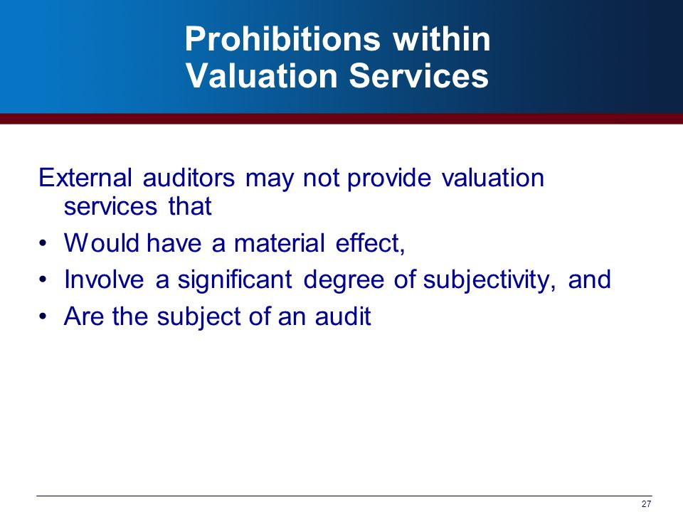 27 Prohibitions within Valuation Services External auditors may not provide valuation services that Would have a material effect, Involve a significant degree of subjectivity, and Are the subject of an audit