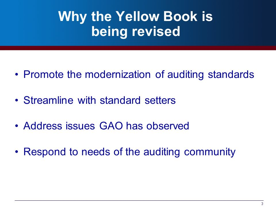 3 Why the Yellow Book is being revised Promote the modernization of auditing standards Streamline with standard setters Address issues GAO has observed Respond to needs of the auditing community
